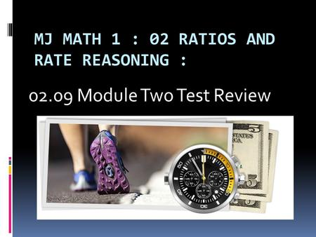 MJ MATH 1 : 02 RATIOS AND RATE REASONING : 02.09 Module Two Test Review.