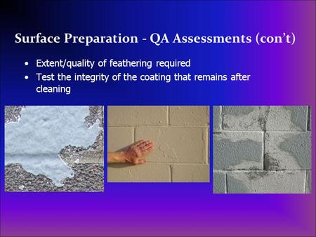 Surface Preparation - QA Assessments (con't) Extent/quality of feathering required Test the integrity of the coating that remains after cleaning.