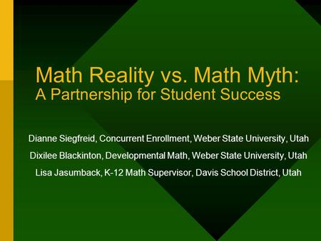 Math Reality vs. Math Myth: A Partnership for Student Success Dianne Siegfreid, Concurrent Enrollment, Weber State University, Utah Dixilee Blackinton,
