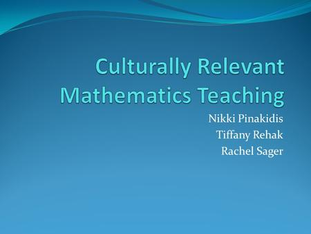 Nikki Pinakidis Tiffany Rehak Rachel Sager. What is Culturally Relevant Mathematic Teaching? Culturally relevant teaching is a pedagogy that empowers.
