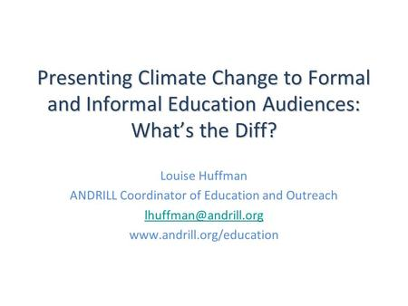 Presenting Climate Change to Formal and Informal Education Audiences: What's the Diff? Louise Huffman ANDRILL Coordinator of Education and Outreach