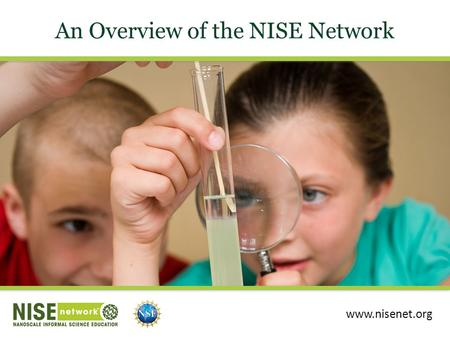 An Overview of the NISE Network www.nisenet.org. Presentation Overview NISE Network Network Community Educational Products Get More Involved.