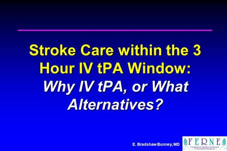 E. Bradshaw Bunney, MD Stroke Care within the 3 Hour IV tPA Window: Why IV tPA, or What Alternatives?
