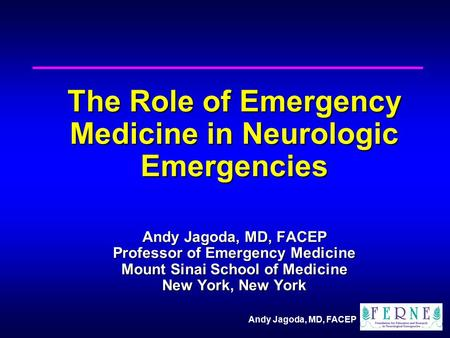 Andy Jagoda, MD, FACEP The Role of Emergency Medicine in Neurologic Emergencies Andy Jagoda, MD, FACEP Professor of Emergency Medicine Mount Sinai School.