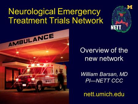 Neurological Emergency Treatment Trials Network Overview of the new network William Barsan, MD PI—NETT CCC nett.umich.edu.