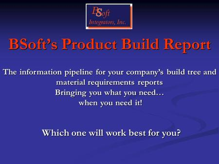 BSoft's Product Build Report Which one will work best for you? The information pipeline for your company's build tree and material requirements reports.
