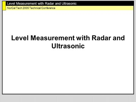 Level Measurement with Radar and Ultrasonic NorCal Tech 2005 Technical Conference Level Measurement with Radar and Ultrasonic.
