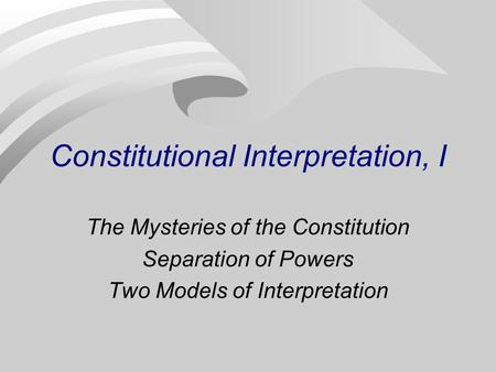 Constitutional Interpretation, I The Mysteries of the Constitution Separation of Powers Two Models of Interpretation.