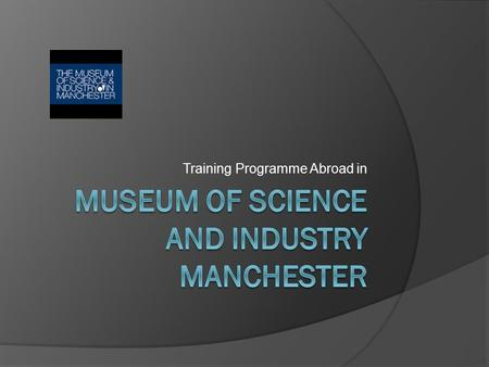 Training Programme Abroad in. MoSI Manchester  My tutor is Pauline Webb the Collections Manager     Liverpool.