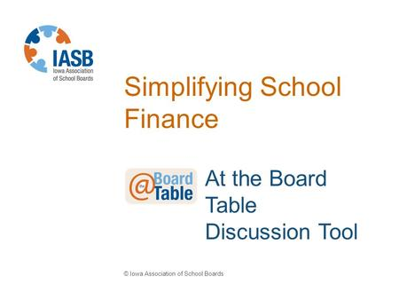 Simplifying School Finance © Iowa Association of School Boards At the Board Table Discussion Tool.