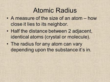 Atomic Radius A measure of the size of an atom – how close it lies to its neighbor. Half the distance between 2 adjacent, identical atoms (crystal or molecule).