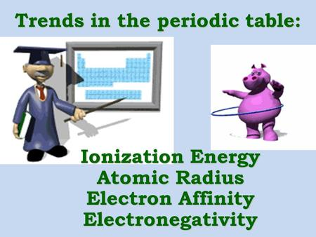 Trends in the periodic table: Ionization Energy Atomic Radius Electron Affinity Electronegativity.