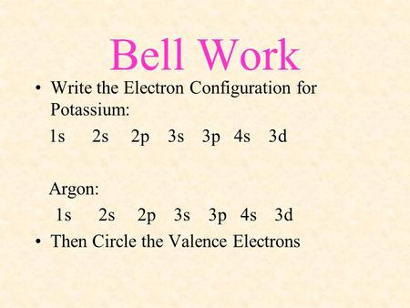 Bell Work Write the Electron Configuration for Potassium: 1s 2s 2p 3s 3p 4s 3d Argon: 1s 2s 2p 3s 3p 4s 3d Then Circle the Valence Electrons.