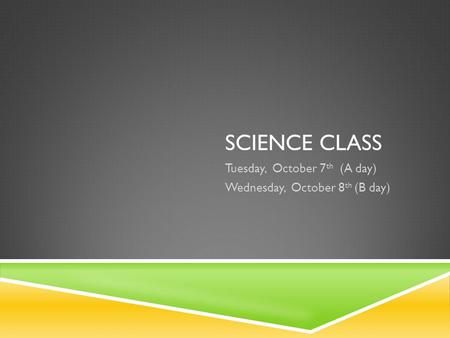 SCIENCE CLASS Tuesday, October 7 th (A day) Wednesday, October 8 th (B day)