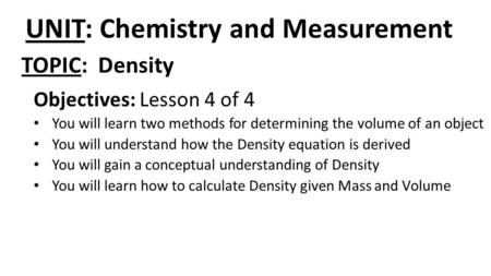 UNIT: Chemistry and Measurement Objectives: Lesson 4 of 4 You will learn two methods for determining the volume of an object You will understand how the.