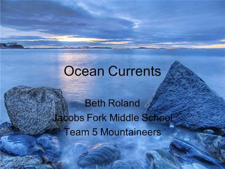 Ocean Currents Beth Roland Jacobs Fork Middle School Team 5 Mountaineers.