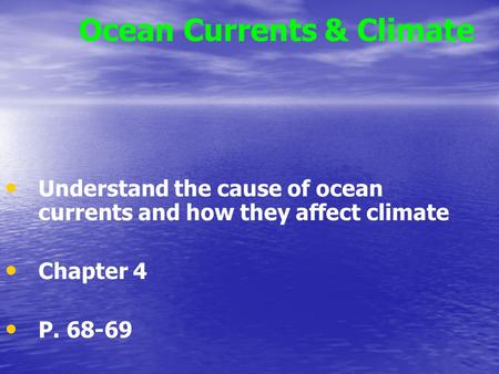 Ocean Currents & Climate Understand the cause of ocean currents and how they affect climate Chapter 4 P. 68-69.