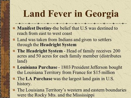 Land Fever in Georgia Manifest Destiny-the belief that U.S was destined to reach from east to west coast Land was taken from Indians and given to settlers.