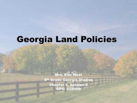 Georgia Land Policies Mrs. Kim West 8 th Grade Georgia Studies Chapter 6, Section 2 GPS: SS8H5b.
