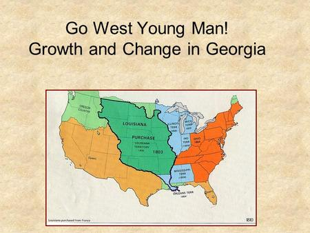 Go West Young Man! Growth and Change in Georgia. Manifest Destiny The belief that it was God's will for the U.S boundaries to reach from East to West.