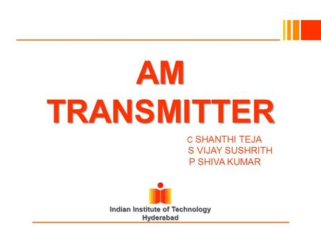 Indian Institute of Technology Hyderabad AM TRANSMITTER SHANTH IC SHANTHI TEJA S VIJAY SUSHRITH P SHIVA KUMAR.