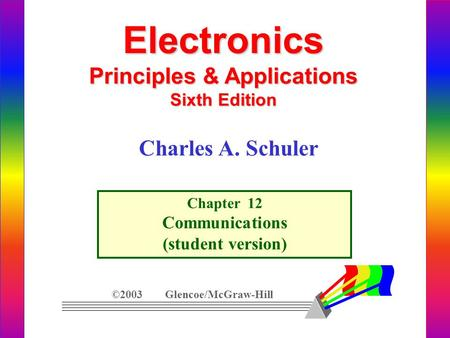 Electronics Principles & Applications Sixth Edition Chapter 12 Communications (student version) ©2003 Glencoe/McGraw-Hill Charles A. Schuler.