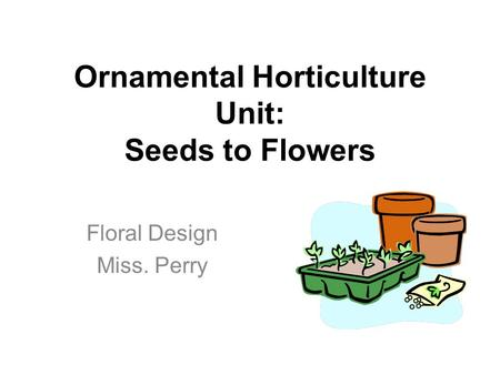 Ornamental Horticulture Unit: Seeds to Flowers Floral Design Miss. Perry.