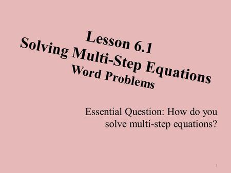 Lesson 6.1 Solving Multi-Step Equations Word Problems Essential Question: How do you solve multi-step equations? 1.
