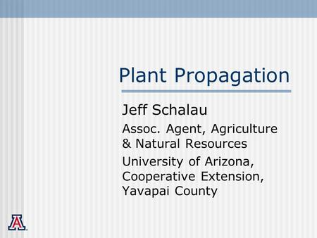 Plant Propagation Jeff Schalau Assoc. Agent, Agriculture & Natural Resources University of Arizona, Cooperative Extension, Yavapai County.
