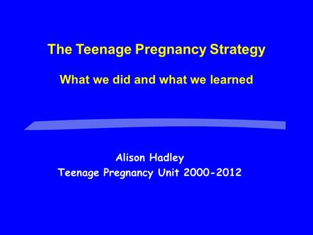 Alison Hadley Teenage Pregnancy Unit 2000-2012 The Teenage Pregnancy Strategy What we did and what we learned.