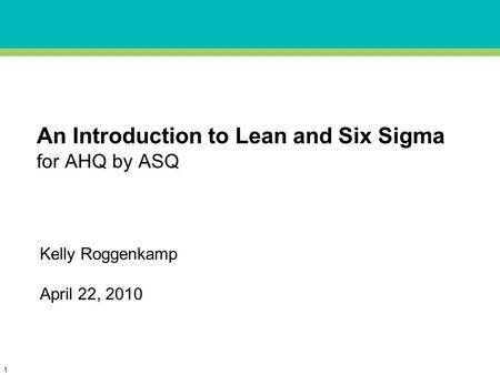 1 An Introduction to Lean and Six Sigma for AHQ by ASQ Kelly Roggenkamp April 22, 2010.
