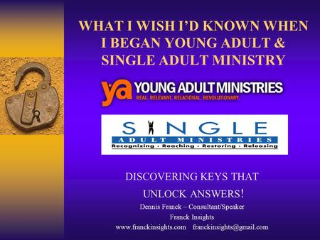 WHAT I WISH I'D KNOWN WHEN I BEGAN YOUNG ADULT & SINGLE ADULT MINISTRY DISCOVERING KEYS THAT UNLOCK ANSWERS ! Dennis Franck – Consultant/Speaker Franck.