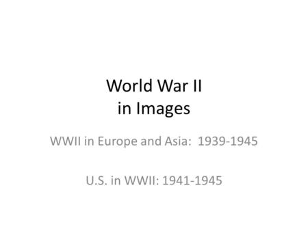 World War II in Images WWII in Europe and Asia: 1939-1945 U.S. in WWII: 1941-1945.