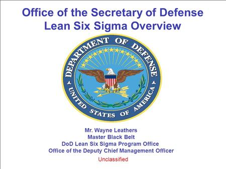 Office of the Secretary of Defense Lean Six Sigma Overview Mr. Wayne Leathers Master Black Belt DoD Lean Six Sigma Program Office Office of the Deputy.
