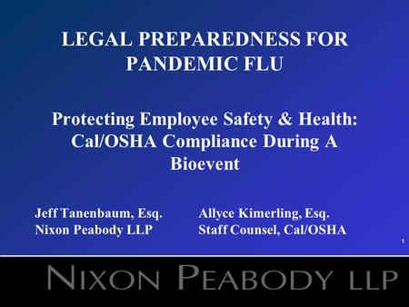 1 LEGAL PREPAREDNESS FOR PANDEMIC FLU Protecting Employee Safety & Health: Cal/OSHA Compliance During A Bioevent Jeff Tanenbaum, Esq.Allyce Kimerling,