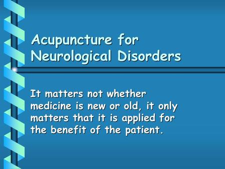 Acupuncture for Neurological Disorders It matters not whether medicine is new or old, it only matters that it is applied for the benefit of the patient.