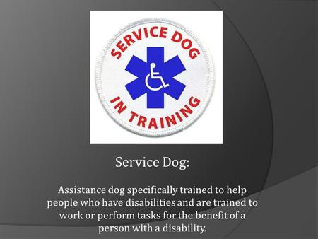 Service Dog: Assistance dog specifically trained to help people who have disabilities and are trained to work or perform tasks for the benefit of a person.