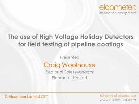 60 years of excellence www.elcometer.com inspection equipment The use of High Voltage Holiday Detectors for field testing of pipeline coatings Presenter: