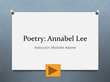 Poetry: Annabel Lee Instructor: Michelle Adame. Topics IntroductionReading Annabel LeeReflectReflect Continued…AssignmentAssignment Example.