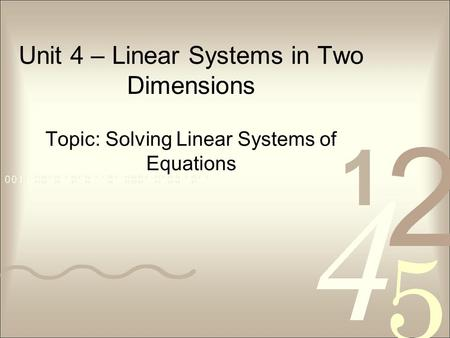 Unit 4 – Linear Systems in Two Dimensions Topic: Solving Linear Systems of Equations.