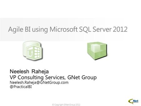 © Copyright GNet Group 2012 Agile BI using Microsoft SQL Server 2012 Neelesh Raheja VP Consulting Services, GNet