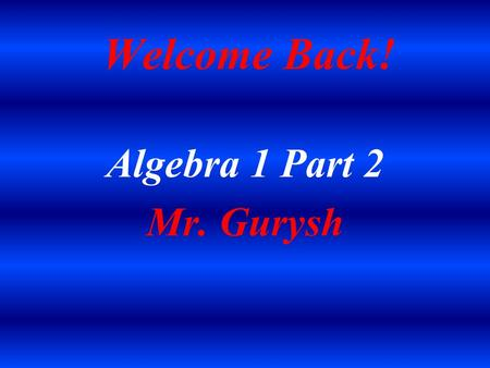 Welcome Back! Algebra 1 Part 2 Mr. Gurysh. Introduction Married Father of two Daughters Graduate of Penn State University (1992) Penn State Proud! Sports.