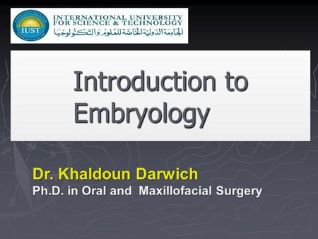 Introduction to Embryology Dr. Khaldoun Darwich Ph.D. in Oral and Maxillofacial Surgery.