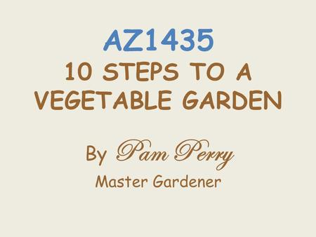 AZ1435 10 STEPS TO A VEGETABLE <strong>GARDEN</strong> By Pam Perry Master <strong>Gardener</strong>.