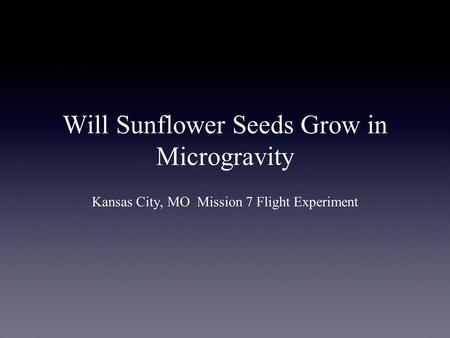 Will Sunflower Seeds Grow in Microgravity Kansas City, MO Mission 7 Flight Experiment.