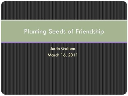 Justin Gaitens March 16, 2011 Planting Seeds of Friendship.