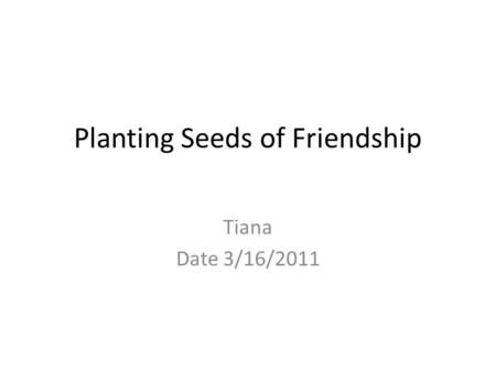 Planting Seeds of Friendship Tiana Date 3/16/2011.