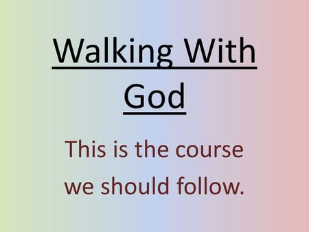 Walking With God This is the course we should follow.