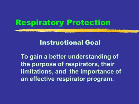 1 Respiratory Protection Instructional Goal To gain a better understanding of the purpose of respirators, their limitations, and the importance of an effective.