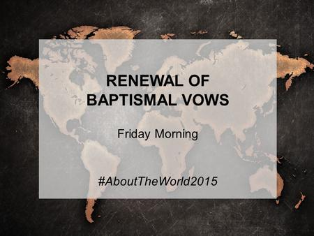 RENEWAL OF BAPTISMAL VOWS Friday Morning #AboutTheWorld2015.